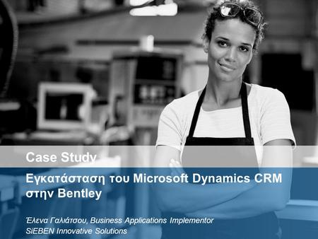 Εγκατάσταση του Microsoft Dynamics CRM στην Bentley Έλενα Γαλιάτσου, Business Applications Implementor SiEBEN Innovative Solutions Case Study.
