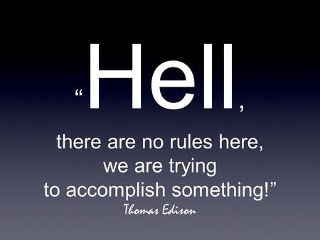""" Hell, there are no rules here, we are trying to accomplish something!"" Thomas Edison."