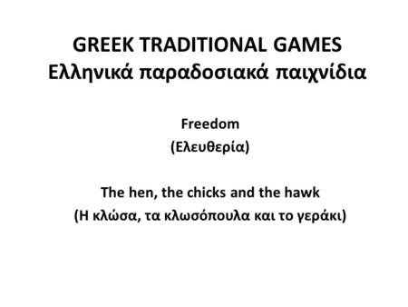 GREEK TRADITIONAL GAMES Ελληνικά παραδοσιακά παιχνίδια  Freedom  (Ελευθερία)  The hen, the chicks and the hawk  (Η κλώσα, τα κλωσόπουλα και το γεράκι)