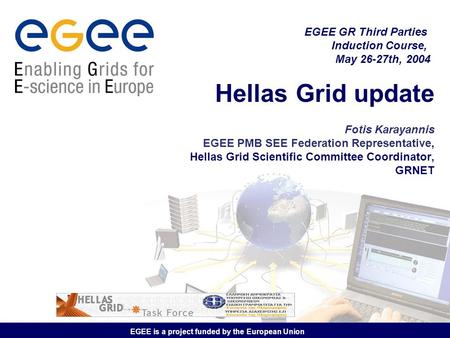 EGEE is a project funded by the European Union Hellas Grid update Fotis Karayannis EGEE PMB SEE Federation Representative, Hellas Grid Scientific Committee.