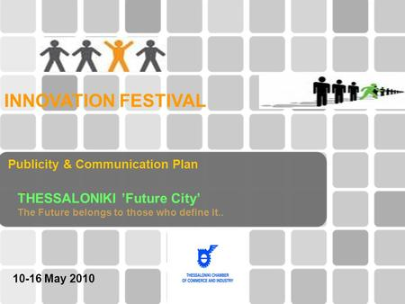 "Publicity & Communication Plan "" INNOVATION FESTIVAL THESSALONIKI 'Future City' The Future belongs to those who define it.. 10-16 Μay 2010."