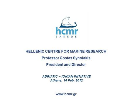 HELLENIC CENTRE FOR MARINE RESEARCH Professor Costas Synolakis President and Director www.hcmr.gr ADRIATIC – IONIAN INITIATIVE Athens, 14 Feb. 2012.
