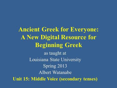 Ancient Greek for Everyone: A New Digital Resource for Beginning Greek as taught at Louisiana State University Spring 2013 Albert Watanabe Unit 15: Middle.