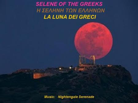 Music: Nightengale Serenade SELENE OF THE GREEKS Η ΣΕΛΗΝΗ ΤΩΝ ΕΛΛΗΝΩΝ LA LUNA DEI GRECI.