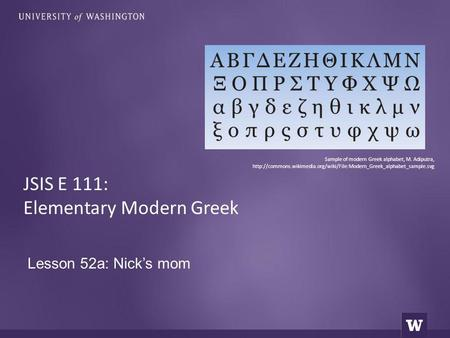 Lesson 52a: Nick's mom JSIS E 111: Elementary Modern Greek Sample of modern Greek alphabet, M. Adiputra,