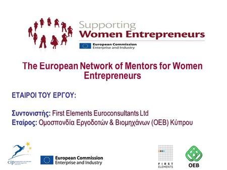 The European Network of Mentors for Women Entrepreneurs ΕΤΑΙΡΟΙ ΤΟΥ ΕΡΓΟΥ: Συντονιστής: First Elements Euroconsultants Συντονιστής: First Elements Euroconsultants.