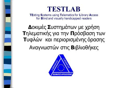 TESTLAB TEsting Systems using Telematics for Library Access for Blind and visually handicapped readers Δοκιμές Συστημάτων με χρήση Τηλεματικής για την.