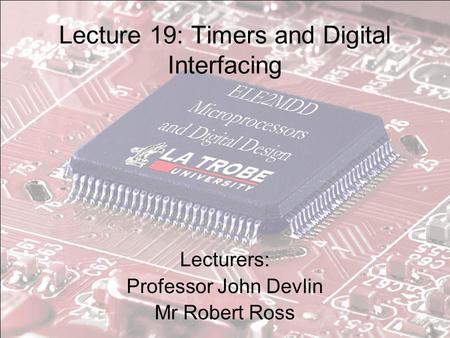 Lecture 19: Timers and Digital Interfacing Lecturers: Professor John Devlin Mr Robert Ross.