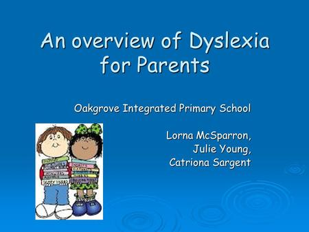 An overview of Dyslexia for Parents Oakgrove Integrated Primary School Lorna McSparron, Julie Young, Catriona Sargent.