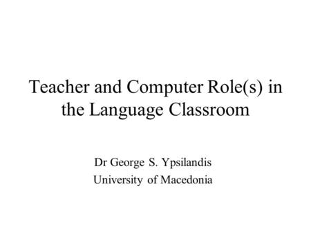 Teacher and Computer Role(s) in the Language Classroom Dr George S. Ypsilandis University of Macedonia.