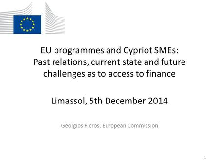 EU programmes and Cypriot SMEs: Past relations, current state and future challenges as to access to finance Limassol, 5th December 2014 Georgios Floros,