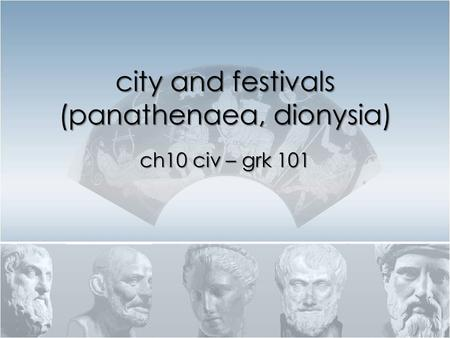 City and festivals (panathenaea, dionysia) ch10 civ – grk 101.