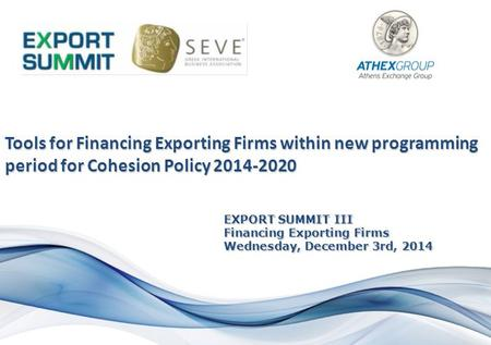 EXPORT SUMMIT III Financing Exporting Firms Wednesday, December 3rd, 2014 Tools for Financing Exporting Firms within new programming period for Cohesion.