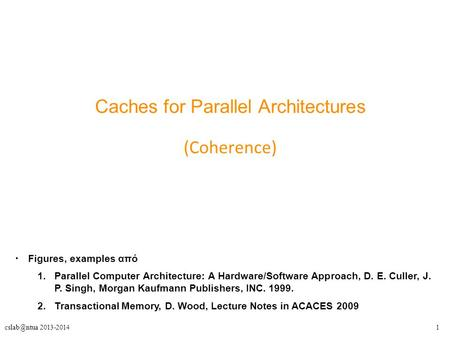 2013-2014 Caches for Parallel Architectures (Coherence) Figures, examples από 1.Parallel Computer Architecture: A Hardware/Software Approach,