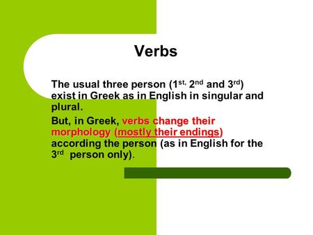 Verbs The usual three person (1 st, 2 nd and 3 rd ) exist in Greek as in English in singular and plural. verbs change their morphology (mostly their endings)
