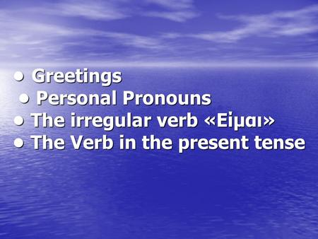 Greetings Personal Pronouns The irregular verb «Είμαι» The Verb in the present tense Greetings Personal Pronouns The irregular verb «Είμαι» The Verb in.
