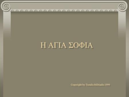 Η ΑΓΙΑ ΣΟΦΙΑ Η ΑΓΙΑ ΣΟΦΙΑ Copyright by Tsoulis Miltiadis 1999 Copyright by Tsoulis Miltiadis 1999.