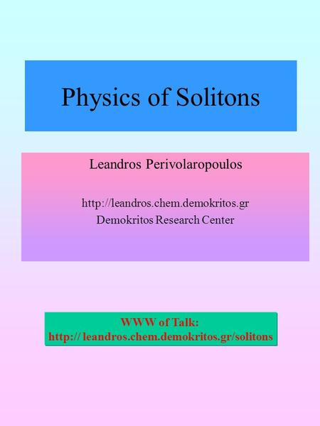 Physics of Solitons Leandros Perivolaropoulos  Demokritos Research Center WWW of Talk:  leandros.chem.demokritos.gr/solitons.