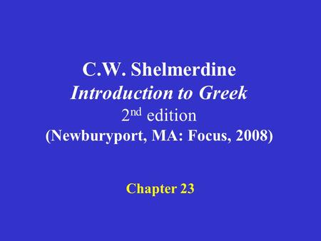 C.W. Shelmerdine Introduction to Greek 2 nd edition (Newburyport, MA: Focus, 2008) Chapter 23.