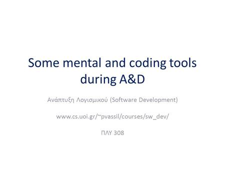 Some mental and coding tools during A&D Ανάπτυξη Λογισμικού (Software Development) www.cs.uoi.gr/~pvassil/courses/sw_dev/ ΠΛΥ 308.