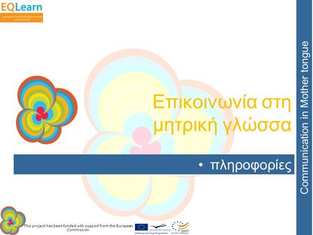 This project has been funded with support from the European Commission. Communication in Mother tongue πληροφορίες Επικοινωνία στη μητρική γλώσσα.