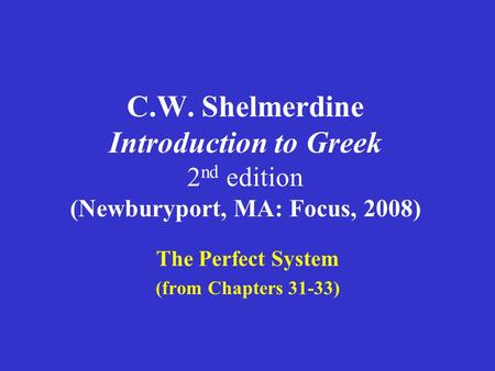 C.W. Shelmerdine Introduction to Greek 2 nd edition (Newburyport, MA: Focus, 2008) The Perfect System (from Chapters 31-33)