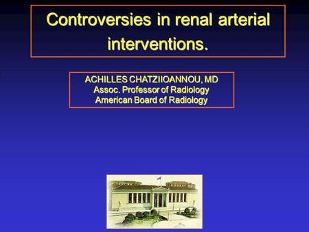 Controversies in renal arterial interventions. ACHILLES CHATZIIOANNOU, MD Assoc. Professor of Radiology American Board of Radiology.