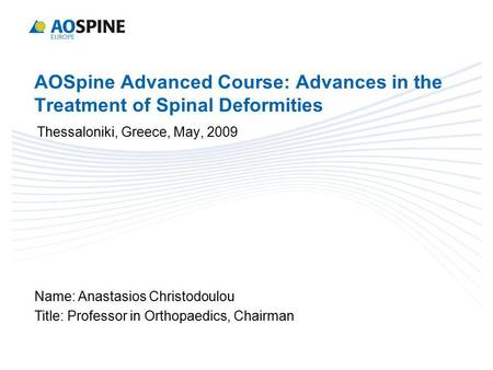 AOSpine Advanced Course: Advances in the Treatment of Spinal Deformities Thessaloniki, Greece, May, 2009 Name: Anastasios Christodoulou Title: Professor.