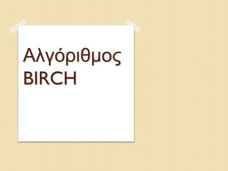 Αλγόριθμος BIRCH. B alanced I terative R educing and C lustering using H ierarchies 2 / 32 BIRCH – Ορισμός.