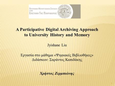 A Participative Digital Archiving Approach to University History and Memory Jyishane Liu Εργασία στο μάθημα «Ψηφιακές Βιβλιοθήκες» Διδάσκων: Σαράντος Καπιδάκης.