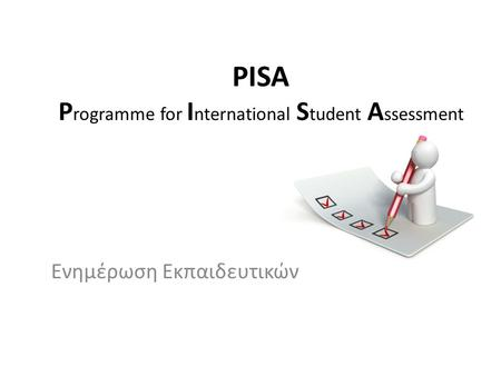 PISA P rogramme for I nternational S tudent A ssessment Ενημέρωση Εκπαιδευτικών.