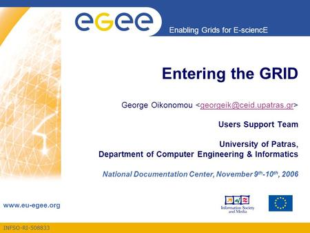 INFSO-RI-508833 Enabling Grids for E-sciencE www.eu-egee.org Entering the GRID George Oikonomou Users Support Team University of Patras, Department of.