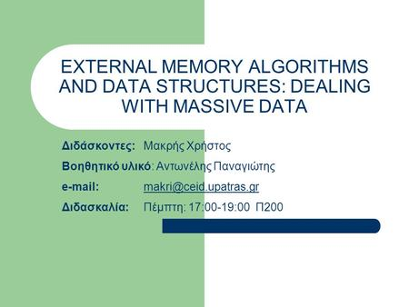 EXTERNAL MEMORY ALGORITHMS AND DATA STRUCTURES: DEALING WITH MASSIVE DATA Διδάσκοντες:Μακρής Χρήστος Βοηθητικό υλικό: Αντωνέλης Παναγιώτης