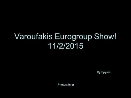 Varoufakis Eurogroup Show! 11/2/2015 By Spyros Photos: in.gr.