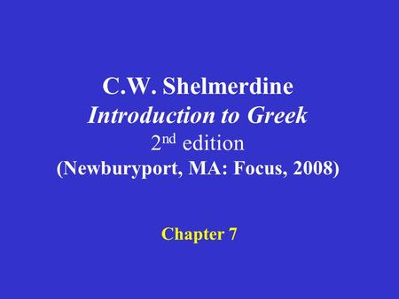 C.W. Shelmerdine Introduction to Greek 2 nd edition (Newburyport, MA: Focus, 2008) Chapter 7.