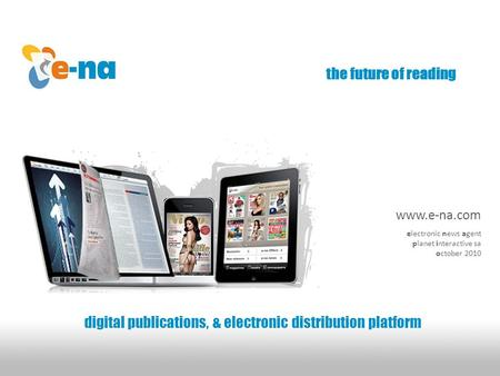 The future of reading digital publications, & electronic distribution platform www.e-na.com electronic news agent planet interactive sa october 2010.