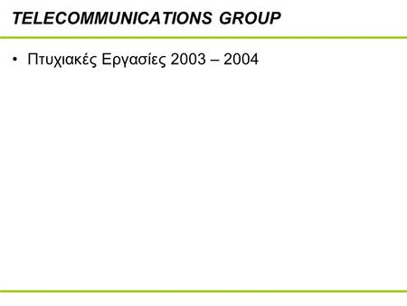 TELECOMMUNICATIONS GROUP Πτυχιακές Εργασίες 2003 – 2004.