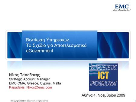 1 © Copyright 2009 EMC Corporation. All rights reserved. Βελτίωση Υπηρεσιών. Το Σχέδιο για Αποτελεσματικό eGovernment Αθήνα 4, Νοεμβρίου 2009 Νίκος Παπαδάκης.