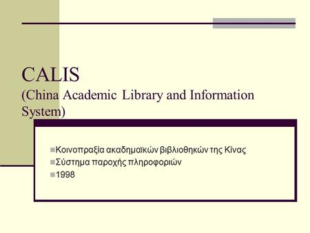 CALIS (China Academic Library and Information System) Κοινοπραξία ακαδημαϊκών βιβλιοθηκών της Κίνας Σύστημα παροχής πληροφοριών 1998.
