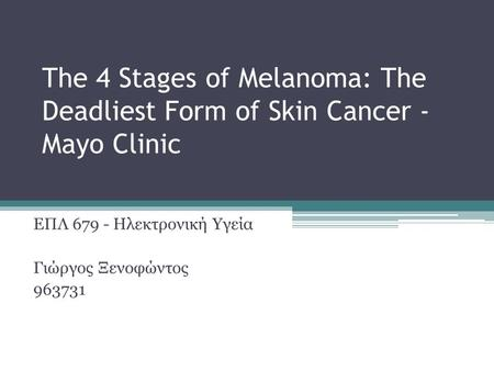 The 4 Stages of Melanoma: The Deadliest Form of Skin Cancer - Mayo Clinic ΕΠΛ 679 - Ηλεκτρονική Υγεία Γιώργος Ξενοφώντος 963731.