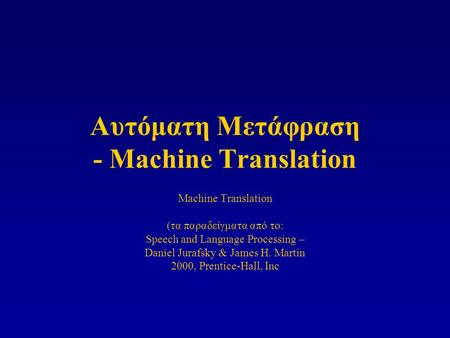 Αυτόματη Μετάφραση - Machine Translation Machine Translation (τα παραδείγματα από το: Speech and Language Processing – Daniel Jurafsky & James H. Martin.