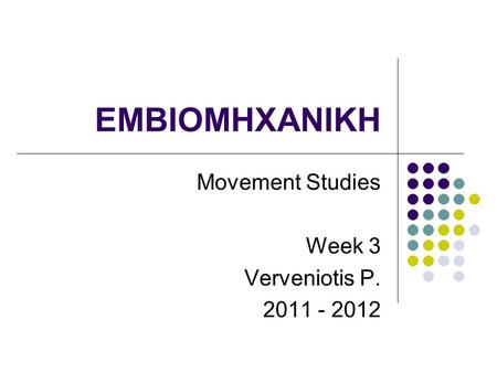 EMBIOMHXANIKH Movement Studies Week 3 Verveniotis P. 2011 - 2012.