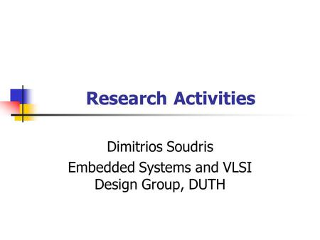 Research Activities Dimitrios Soudris Embedded Systems and VLSI Design Group, DUTH.