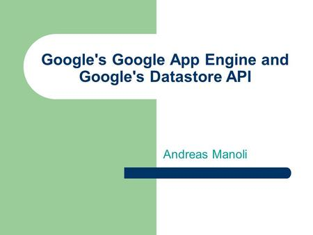 Google's Google App Engine and Google's Datastore API Andreas Manoli.