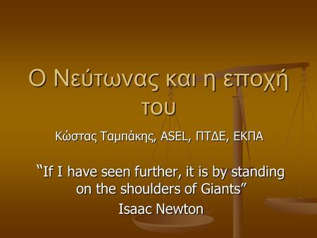 "O Νεύτωνας και η εποχή του "" If I have seen further, it is by standing on the shoulders of Giants"" Isaac Newton Κώστας Ταμπάκης, ASEL, ΠΤΔΕ, ΕΚΠΑ."