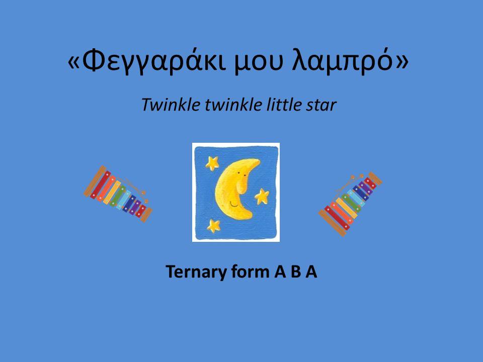 « Φεγγαράκι μου λαμπρό» Twinkle twinkle little star Ternary form Α Β Α