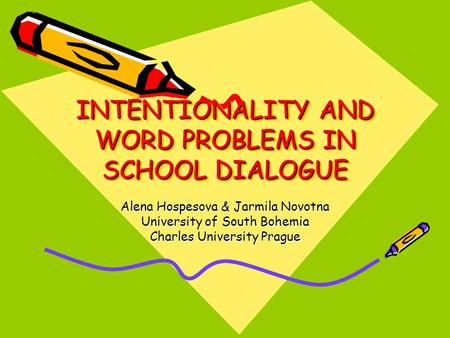 INTENTIONALITY AND WORD PROBLEMS IN SCHOOL DIALOGUE Alena Hospesova & Jarmila Novotna University of South Bohemia Charles University Prague.