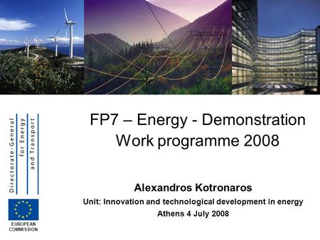 Alexandros Kotronaros Unit: Innovation and technological development in energy Athens 4 July 2008 FP7 – Energy - Demonstration Work programme 2008 EUROPEAN.
