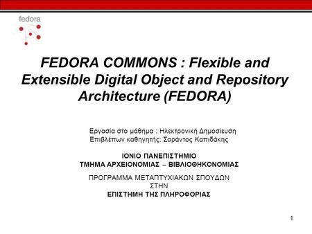 1 FEDORA COMMONS : Flexible and Extensible Digital Object and Repository Architecture (FEDORA) Εργασία στο μάθημα : Ηλεκτρονική Δημοσίευση Επιβλέπων καθηγητής: