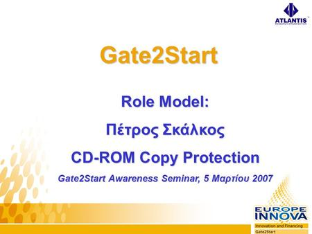 Gate2Start Role Model: Πέτρος Σκάλκος CD-ROM Copy Protection Gate2Start Awareness Seminar, 5 Μαρτίου 2007.